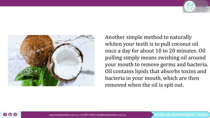 Another simple method to naturally whiten your teeth is to pull coconut oil once a day for about 10 to 20 minutes. Oil pulling simply means swishing oil around your mouth to remove germs and bacteria. Oil contains lipids that absorbs toxins and bacteria in your mouth, which are then removed when the oil is spit out.