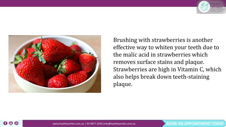 Brushing with strawberries is another effective way to whiten your teeth due to the malic acid in strawberries which removes surface stains and plaque. Strawberries are high in Vitamin C, which also helps break down teeth-staining plaque.