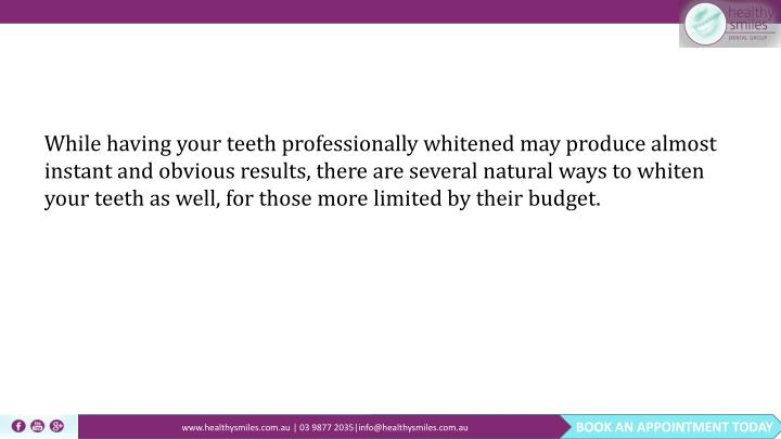 While having your teeth professionally whitened may produce almost instant and obvious results, ther...