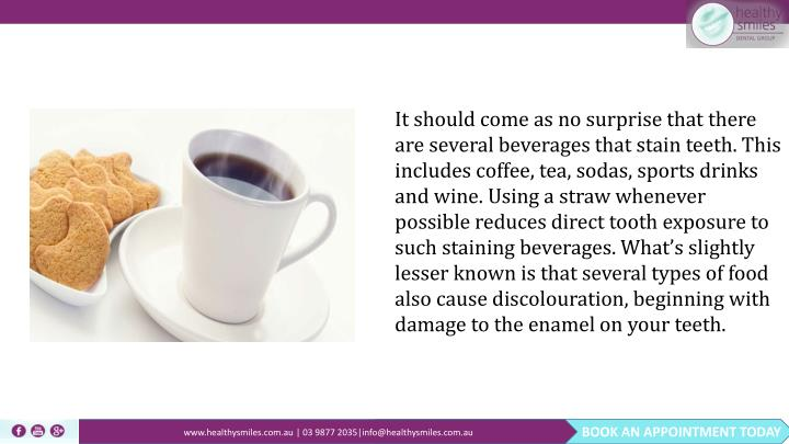 It should come as no surprise that there are several beverages that stain teeth. This includes coffee, tea, sodas, sports drinks and wine. Using a straw whenever possible reduces direct tooth exposure to such staining beverages. What's slightly lesser known is that several types of food also cause discolouration, beginning with damage to the enamel on your teeth.