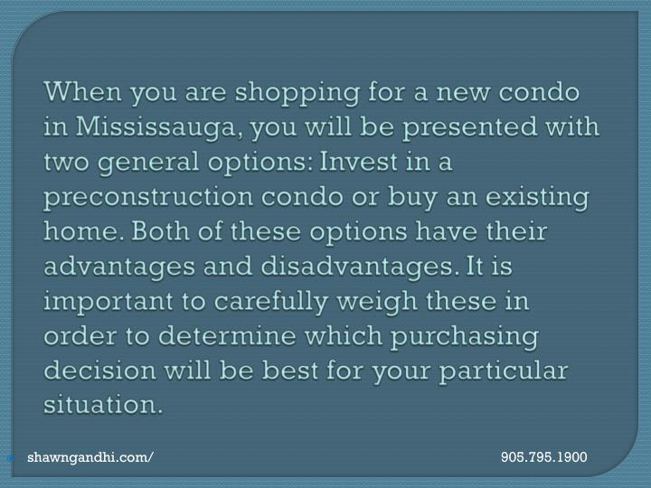 When you are shopping for a new condo in Mississauga, you will be presented with two general options: Invest in a preconstruction condo or buy an existing home. Both of these options have their advantages and disadvantages. It is important to carefully weigh these in order to determine which purchasing decision will be best for your particular situation.