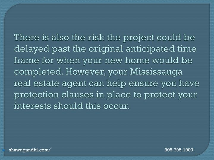 There is also the risk the project could be delayed past the original anticipated time frame for when your new home would be completed. However, your Mississauga real estate agent can help ensure you have protection clauses in place to protect your interests should this occur.