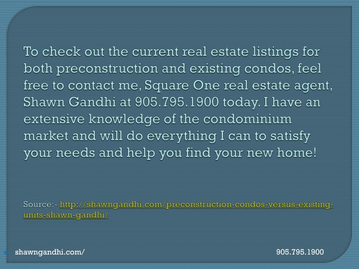 To check out the current real estate listings for both preconstruction and existing condos, feel free to contact me, Square One real estate agent, Shawn Gandhi at 905.795.1900 today. I have an extensive knowledge of the condominium market and will do everything I can to satisfy your needs and help you find your new home