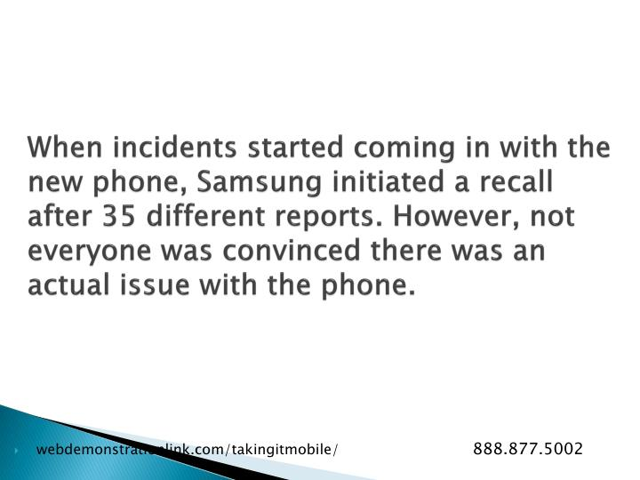 When incidents started coming in with the new phone, Samsung initiated a recall after 35 different reports. However, not everyone was convinced there was an actual issue with the phone.