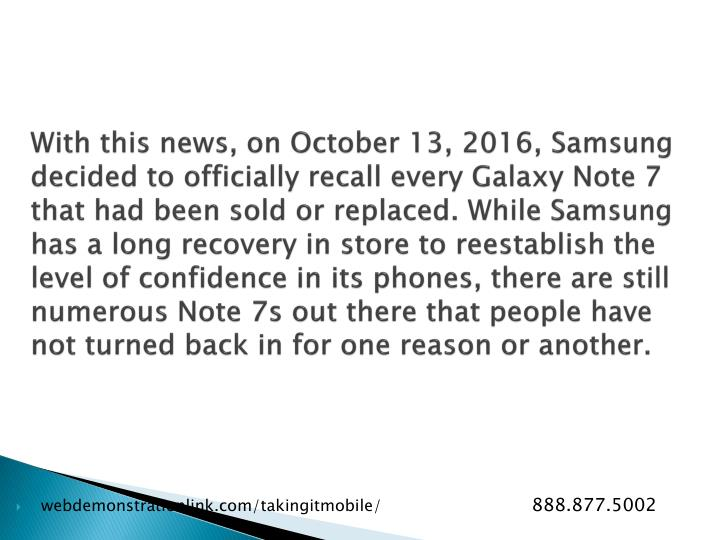 With this news, on October 13, 2016, Samsung decided to officially recall every Galaxy Note 7 that had been sold or replaced. While Samsung has a long recovery in store to reestablish the level of confidence in its phones, there are still numerous Note 7s out there that people have not turned back in for one reason or another.