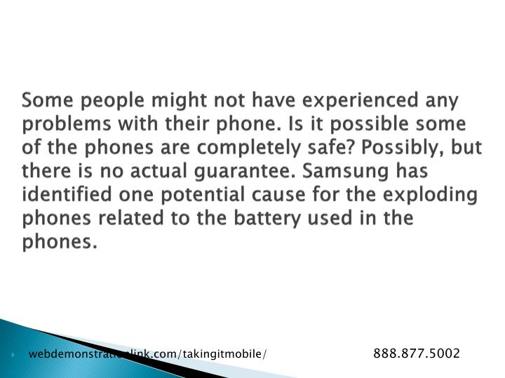 Some people might not have experienced any problems with their phone. Is it possible some of the phones are completely safe? Possibly, but there is no actual guarantee. Samsung has identified one potential cause for the exploding phones related to the battery used in the phones.