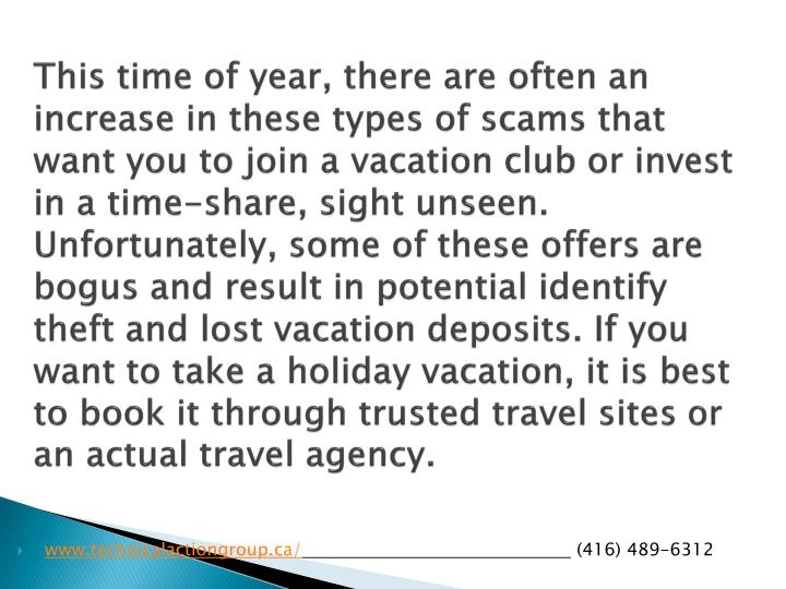 This time of year, there are often an increase in these types of scams that want you to join a vacation club or invest in a time-share, sight unseen. Unfortunately, some of these offers are bogus and result in potential identify theft and lost vacation deposits. If you want to take a holiday vacation, it is best to book it through trusted travel sites or an actual travel agency.