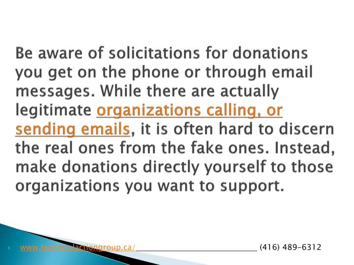 Be aware of solicitations for donations you get on the phone or through email messages. While there are actually legitimate