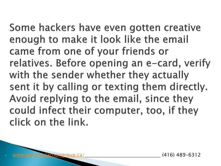 Some hackers have even gotten creative enough to make it look like the email came from one of your friends or relatives. Before opening an e-card, verify with the sender whether they actually sent it by calling or texting them directly. Avoid replying to the email, since they could infect their computer, too, if they click on the link.