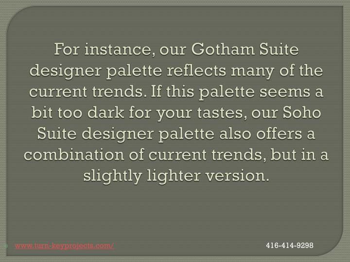 For instance, our Gotham Suite designer palette reflects many of the current trends. If this palette seems a bit too dark for your tastes, our
