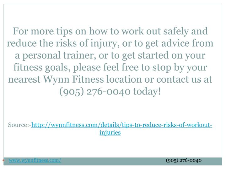 For more tips on how to work out safely and reduce the risks of injury, or to get advice from a personal trainer, or to get started on your fitness goals, please feel free to stop by your nearest Wynn Fitness location or contact us at (905) 276-0040 today!