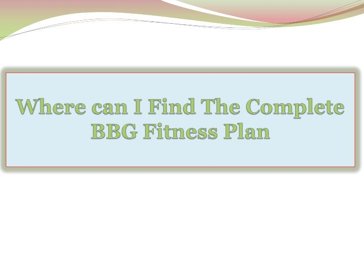 Where can i find the complete bbg fitness plan