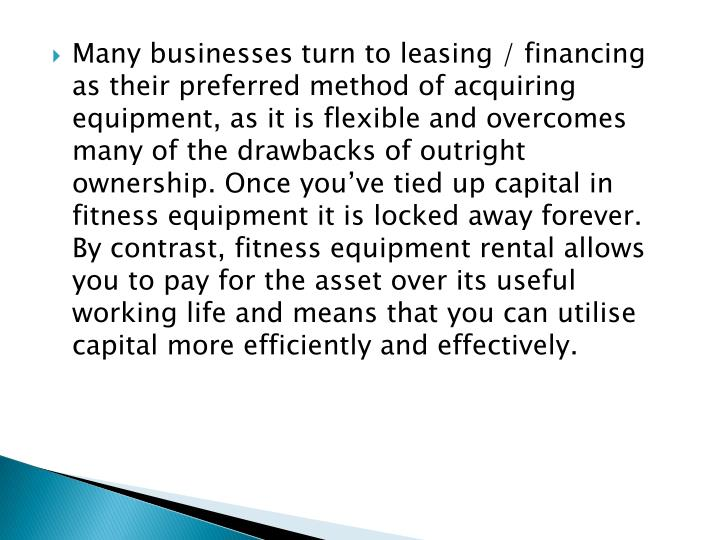 Many businesses turn to leasing / financing as their preferred method of acquiring equipment, as it is flexible and overcomes many of the drawbacks of outright ownership. Once you've tied up capital in fitness equipment it is locked away forever. By contrast, fitness equipment rental allows you to pay for the asset over its useful working life and means that you can utilise capital more efficiently and effectively