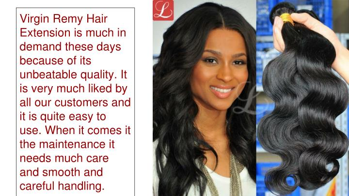 Virgin Remy Hair Extension is much in demand these days because of its unbeatable quality. It is very much liked by all our customers and it is quite easy to use. When it comes it the maintenance it needs much care and smooth and careful handling.