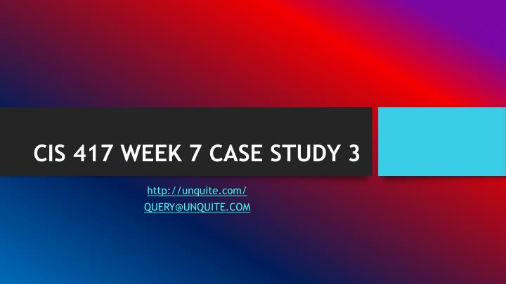 Cis 417 week 7 case study 3