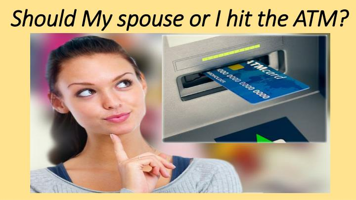 Should My spouse or I hit the ATM