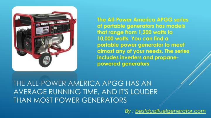 The All-Power America APGG series of portable generators has models that range from 1,200 watts to 10,000 watts. You can find a portable power generator to meet almost any of your needs. The series includes inverters and propane-powered