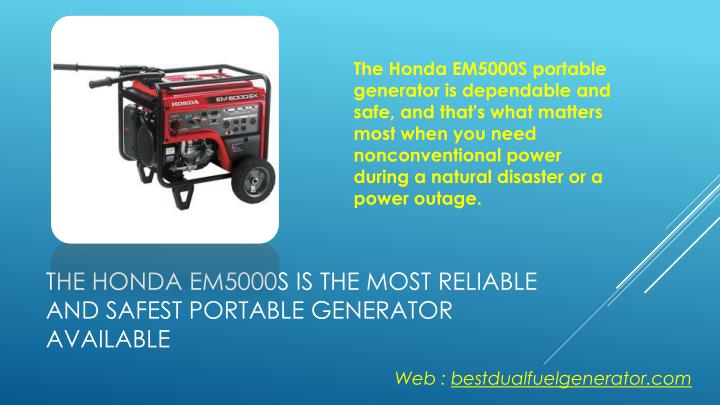 The honda em5000s is the most reliable and safest portable generator available