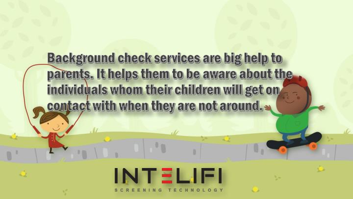 Background check services are big help to parents. It helps them to be aware about the individuals whom their children will get on contact with when they are not around.