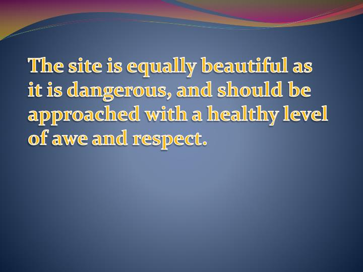 The site is equally beautiful as it is dangerous, and should be approached with a healthy level of awe and respect.