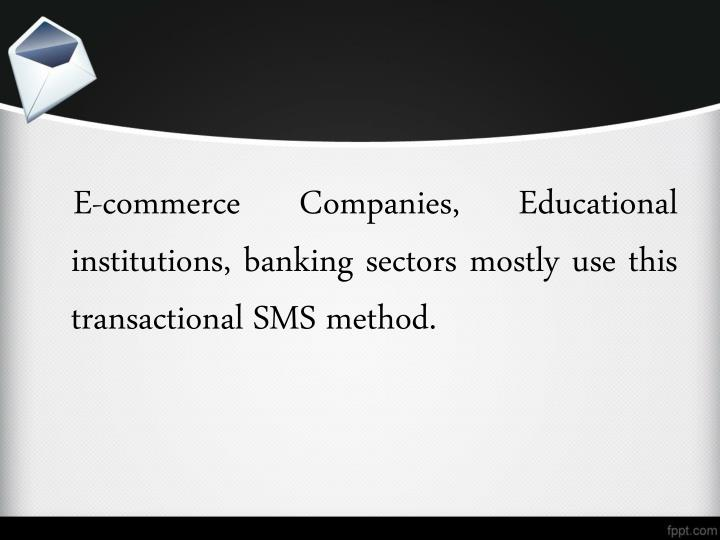 E-commerce Companies, Educational institutions, banking sectors mostly use this transactional SMS method.