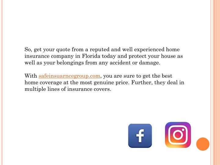 So, get your quote from a reputed and well experienced home insurance company in Florida today and protect your house as well as your belongings from any accident or damage.