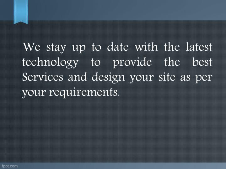 We stay up to date with the latest technology to provide the best Services and design your site as per your requirements.