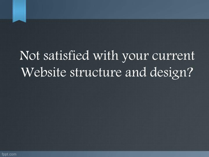 Not satisfied with your current Website structure and design?