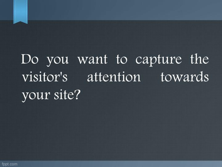 Do you want to capture the visitor's attention towards your site?