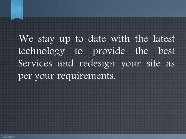 We stay up to date with the latest technology to provide the best Services and redesign your site as per your requirements.
