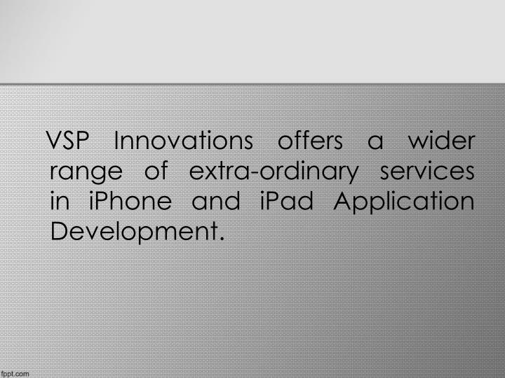 VSP Innovations offers a wider range of extra-ordinary services in iPhone and iPad Application D...