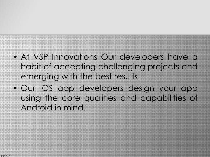 At VSP Innovations Our developers have a habit of accepting challenging projects and emerging with t...