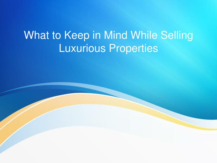 What to keep in mind while selling luxurious properties