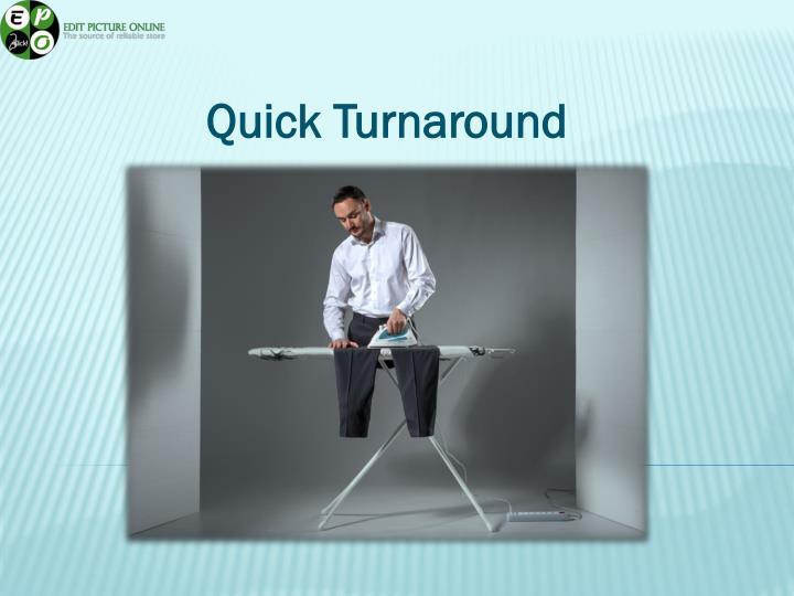 Quick Turnaround