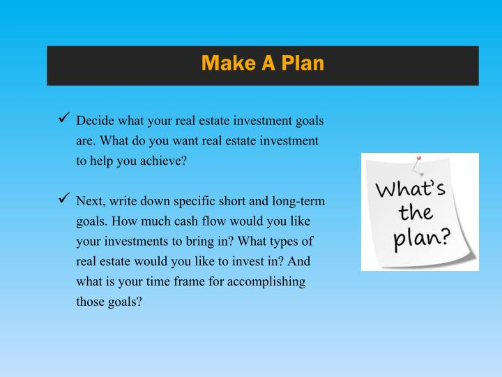 Decide what your real estate investment goals are. What do you want real estate investment to help you achieve?