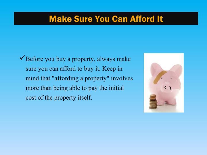 "Before you buy a property, always make sure you can afford to buy it. Keep in mind that ""affording a property"" involves more than being able to pay the initial cost of the property itself."