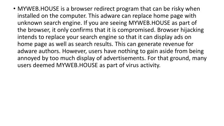 MYWEB.HOUSE is a browser redirect program that can be risky when installed on the computer. This adware can replace home page with unknown search engine. If you are seeing MYWEB.HOUSE as part of the browser, it only confirms that it is compromised. Browser hijacking intends to replace your search engine so that it can display ads on home page as well as search results. This can generate revenue for adware authors. However, users have nothing to gain aside from being annoyed by too much display of advertisements. For that ground, many users deemed MYWEB.HOUSE as part of virus activity.