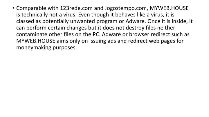 Comparable with 123rede.com and Jogostempo.com, MYWEB.HOUSE is technically not a virus. Even though it behaves like a virus, it is classed as potentially unwanted program or Adware. Once it is inside, it can perform certain changes but it does not destroy files neither contaminate other files on the PC. Adware or browser redirect such as MYWEB.HOUSE aims only on issuing ads and redirect web pages for moneymaking purposes.