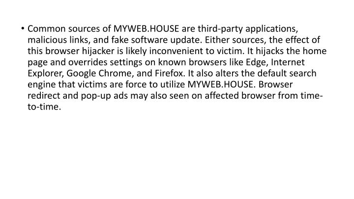Common sources of MYWEB.HOUSE are third-party applications, malicious links, and fake software update. Either sources, the effect of this browser hijacker is likely inconvenient to victim. It hijacks the home page and overrides settings on known browsers like Edge, Internet Explorer, Google Chrome, and Firefox. It also alters the default search engine that victims are force to utilize MYWEB.HOUSE. Browser redirect and pop-up ads may also seen on affected browser from time-to-time.