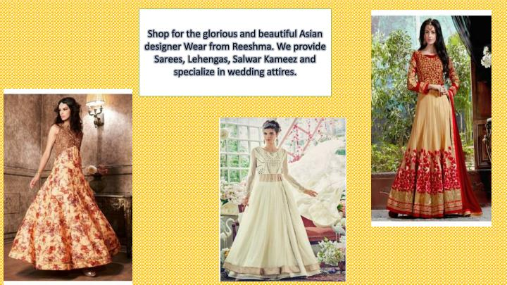 Shop for the glorious and beautiful Asian designer Wear from Reeshma. We provide Sarees, Lehengas, Salwar Kameez and specialize in wedding attires.