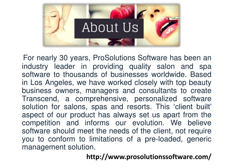 For nearly 30 years, ProSolutions Software has been an industry leader in providing quality salon and spa software to thousands of businesses worldwide. Based in Los Angeles, we have worked closely with top beauty business owners, managers and consultants to create Transcend, a comprehensive, personalized software solution for salons, spas and resorts. This 'client built' aspect of our product has always set us apart from the competition and informs our evolution. We believe software should meet the needs of the client, not require you to conform to limitations of a pre-loaded, generic management solution.