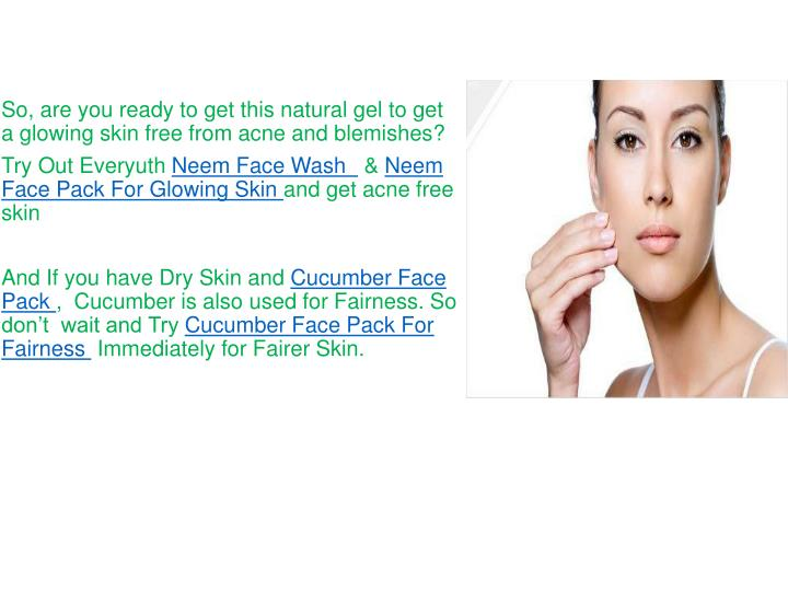 So, are you ready to get this natural gel to get a glowing skin free from acne and blemishes?