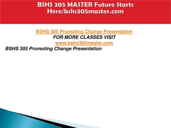 BSHS 305 MASTER Future Starts Here/bshs305master.com