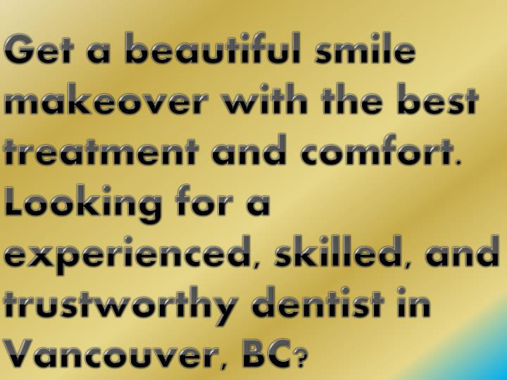 Get a beautiful smile makeover with the best treatment and comfort. Looking for a experienced, skill...