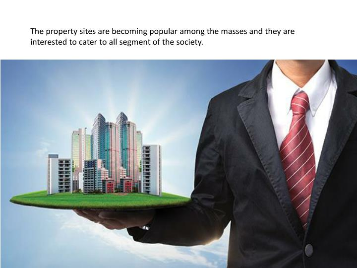 The property sites are becoming popular among the masses and they are interested to cater to all seg...