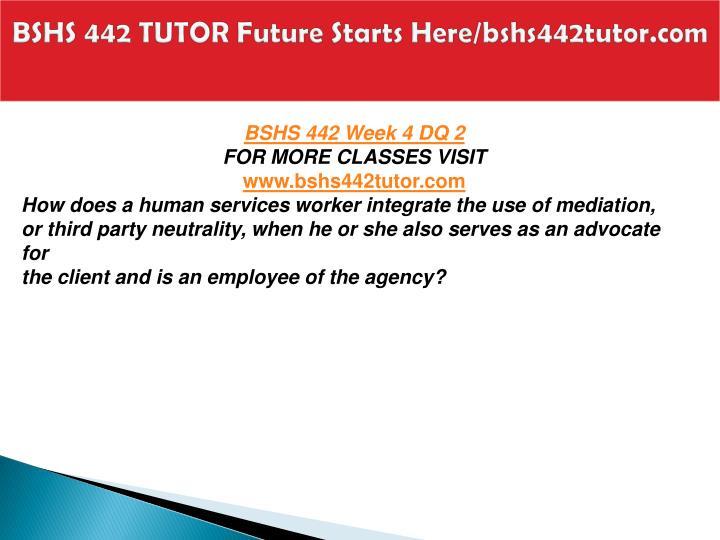 BSHS 442 TUTOR Future Starts Here/bshs442tutor.com