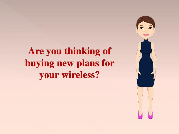 Are you thinking of buying new plans for your wireless?