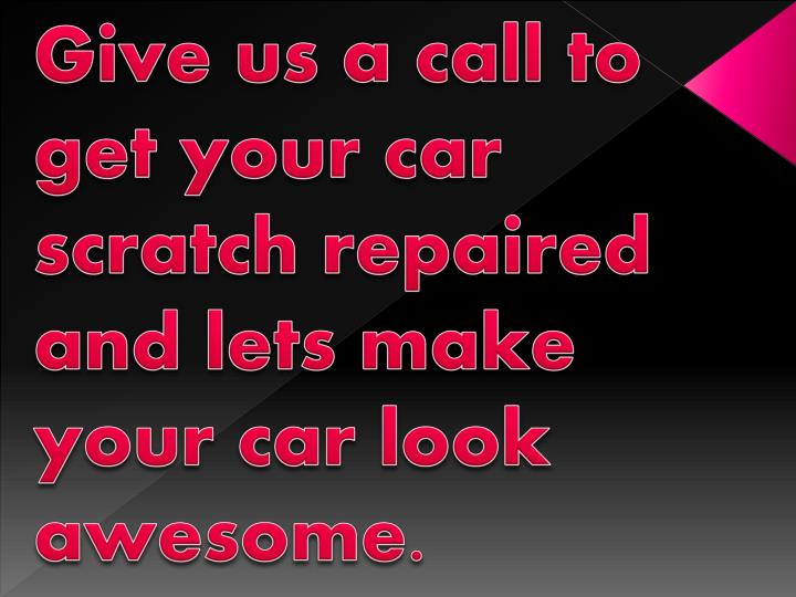 Give us a call to get your car scratch repaired and lets make your car look awesome.