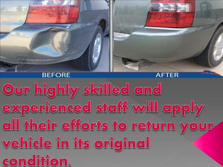 Our highly skilled and experienced staff will apply all their efforts to return your vehicle in its original condition.