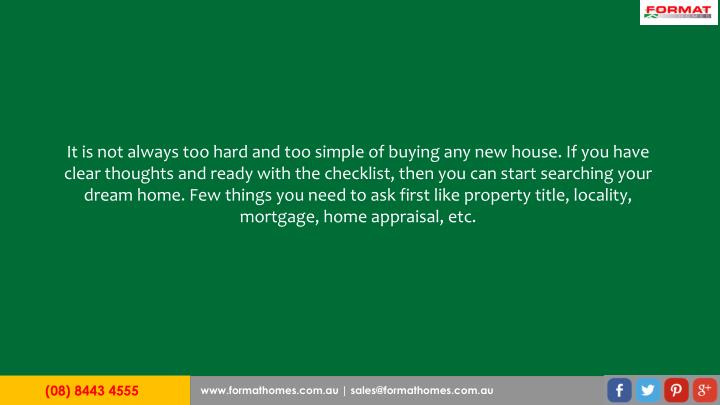 It is not always too hard and too simple of buying any new house. If you have clear thoughts and ready with the checklist, then you can start searching your dream home. Few things you need to ask first like property title, locality, mortgage, home appraisal, etc.